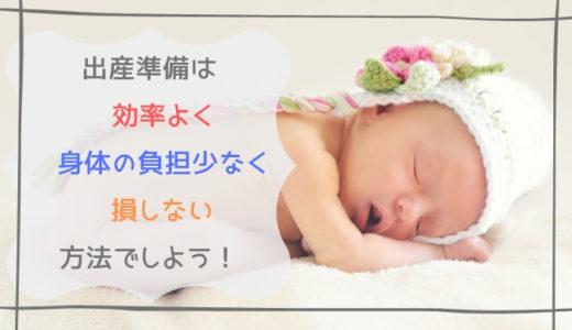 出産準備を効率よく・身体の負担少なく・コスト最小限でする方法を共有します!